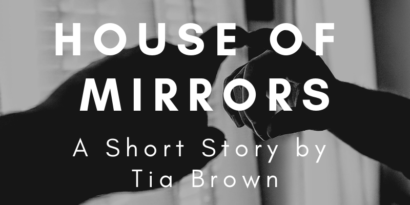 House of Mirrors: A Short Story by Tia Brown