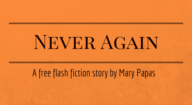 Never Again: A Short Story by Mary Papas