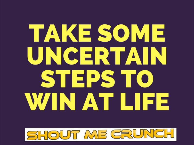 Take Some Uncertain Steps to Win at Life