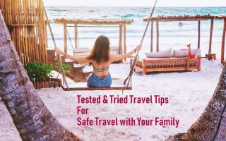 Tested & Tried Travel Tips For Safe Travel with Your Family