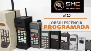 ShowMeCast #10 - Obsolescência Programada, Antecipada ou Forçada? 10