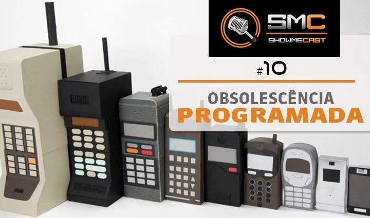 ShowMeCast #10 - Obsolescência Programada, Antecipada ou Forçada? 7