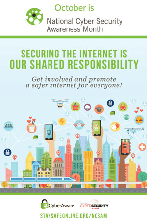 Poster that states October is National Cyber Security Awareness Month. Securing the Internet is our shared responsibility. Get involve and promote a safer internet for everyone.