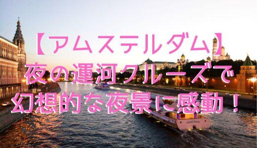 【海外ナビ】アムステルダム運河クルーズ|幻想的な夜景は必見!