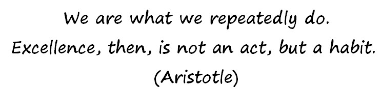 We are what we repeatedly do. Excellence, then, is not an act, but a habit. – Aristotle