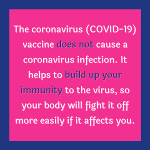 The coronavirus (COVID-19) vaccine does not cause a coronavirus infection. It helps to build up your immunity to the virus, so your body will fight it off more easily if it affects you.