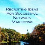 Recruiting Ideas For Successful Network Marketing Recruiting Ideas