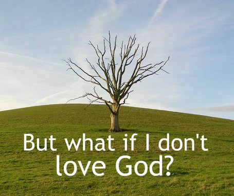 But what if I don't love God?