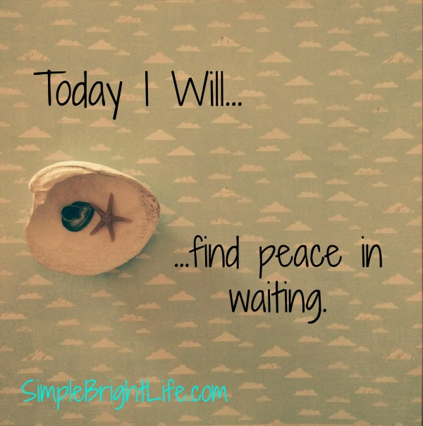 Today-I-Will-Find-Peace-In-Waiting-Simple-Bright-Life