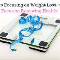 Stop Focusing on Weight Loss, and Focus on Restoring Health!