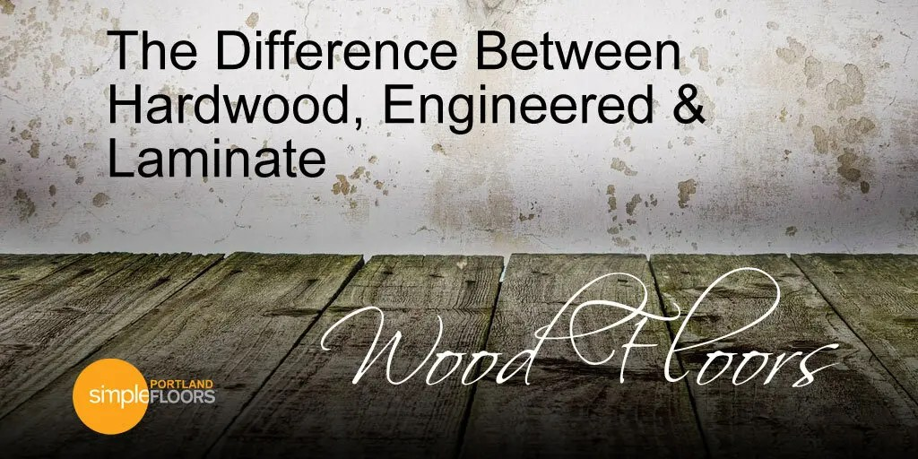 The Difference Between Hardwood, Engineered and Laminate Wood Floors