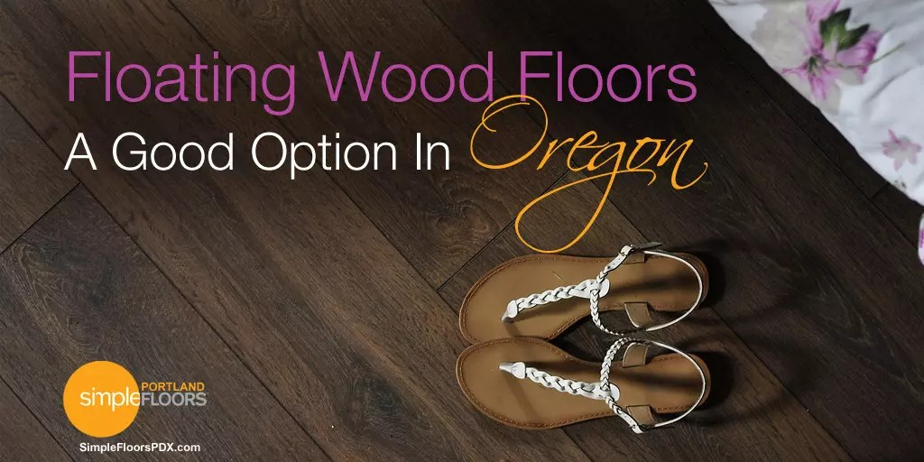 Floating wood floors are a great option for the Portland Oregon climate