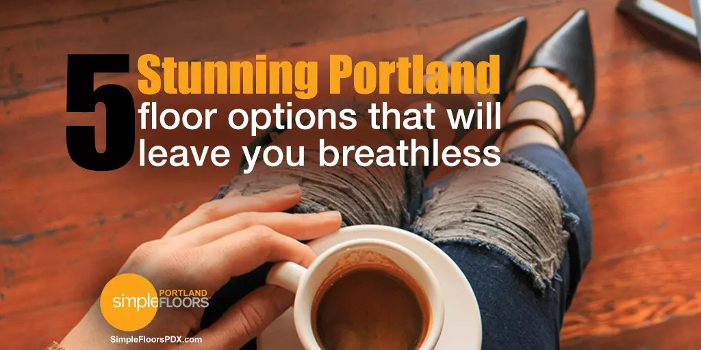 5 Portland Floor Options That Will Blow You Away