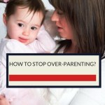 HOW TO STOP OVERPARENTING ?