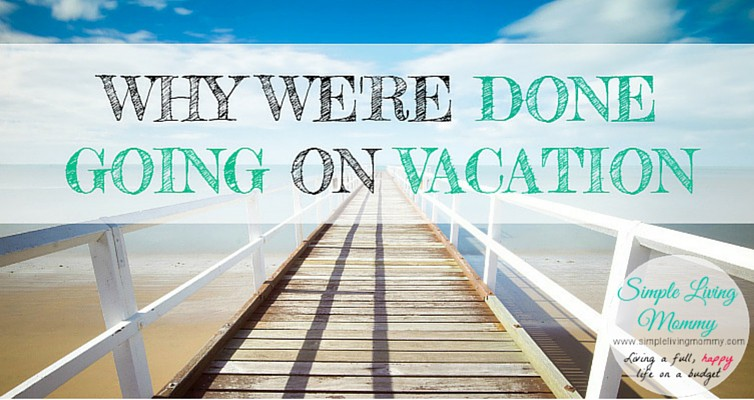 Why We're Done Going on Vacation