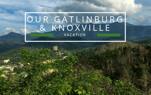 Our Galtinburg & Knoxville Vacation