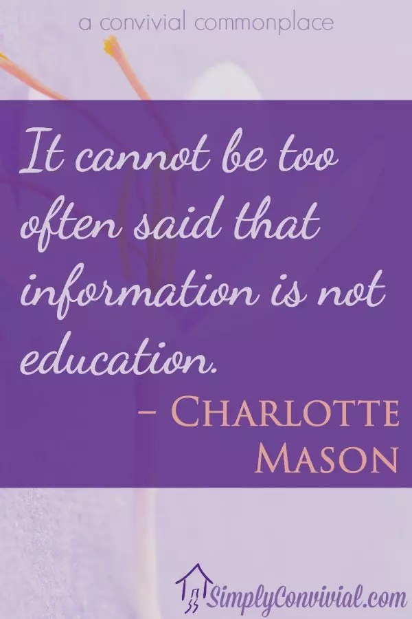 It cannot be too often said that information is not education. –Charlotte Mason
