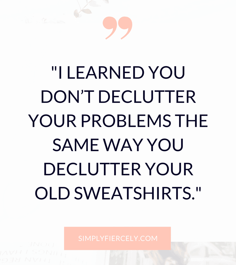 "Quote: ""I learned you don't declutter your problems the same way you declutter your old sweatshirts."" on white background."