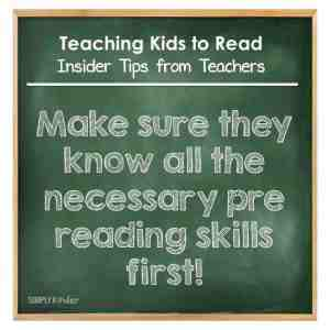 Teaching Kids to Read - Insider Tips from Teachers - Make sure they know all teh necessary pre reading skills first.