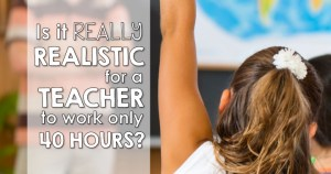Is it realistic for teachers to work a 40 hour work week?