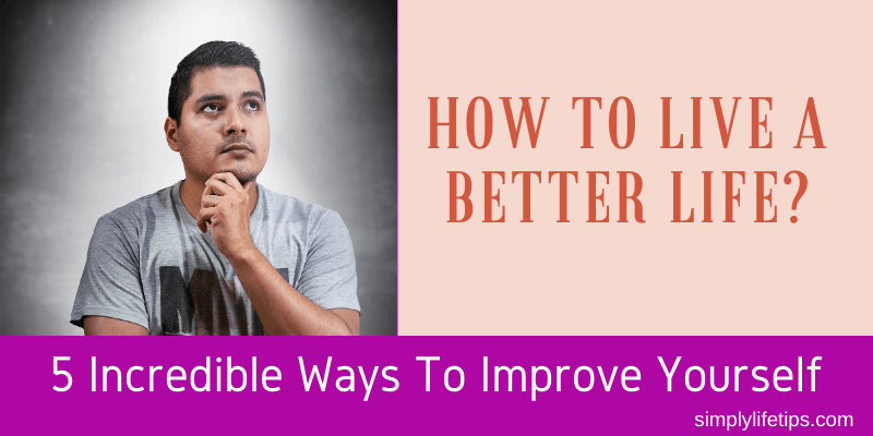 Incredible Ways To Improve Yourself To Live A Better Life?