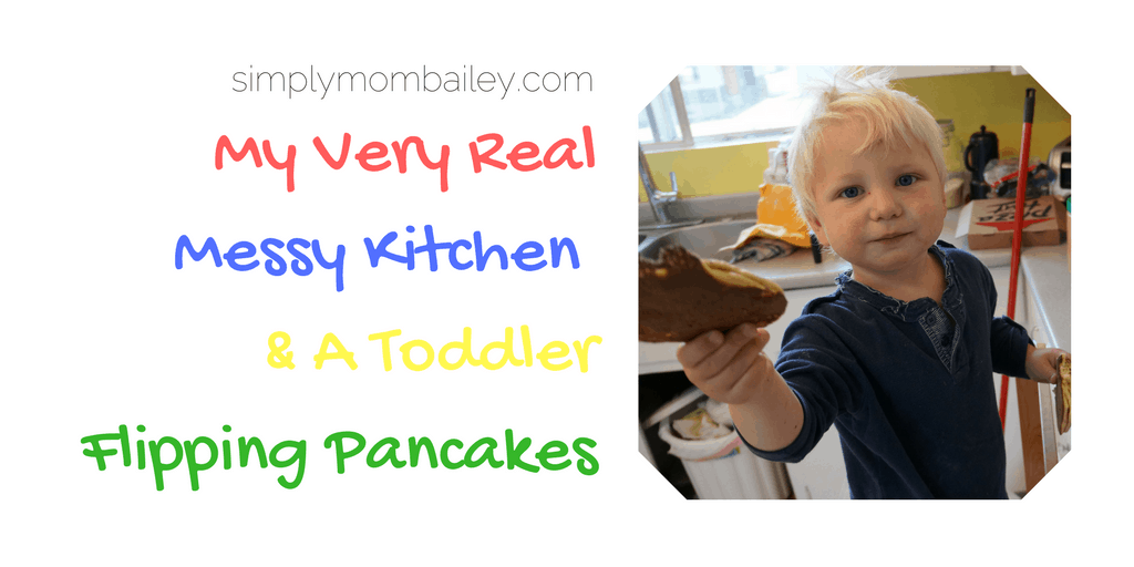 My Very Real Messy Kitchen & A Toddler Flipping Pancakes