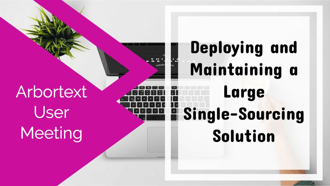 Deploying and Maintaining a Large Single-Sourcing Solution [Arbortext User Meeting]