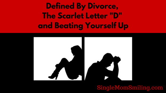 "Defined by Divorce, The Scarlet Letter ""D"" & Beating Yourself Up"