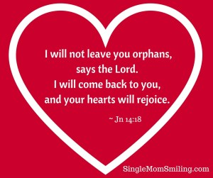 I will not leave you orphans, says the Lord.I will come back to you, and your hearts will rejoice.