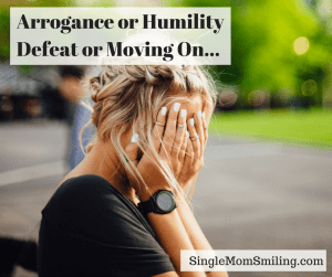 Arrogance or Humility, Defeat or Moving On    - Single Mom