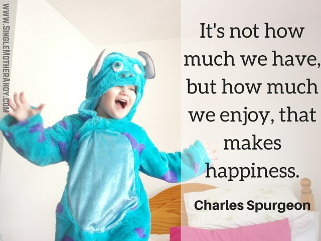 It's not how much we have, but how much we enjoy, that makes happiness. Charles Spurgeon