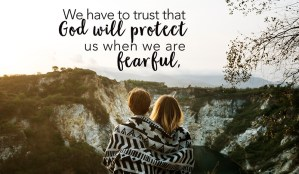 We have to trust that God will protect us when we are fearful.