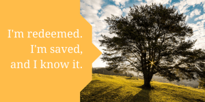 Tree - I'm redeemed. I'm saved, and I know it.