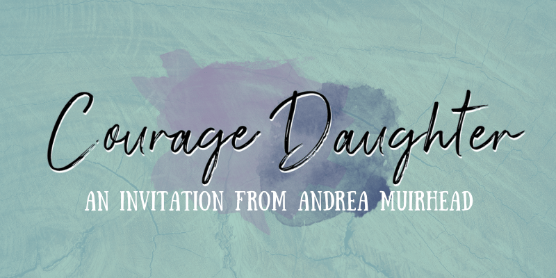 Courage Daughter: An Invitation from Andrea Muirhead