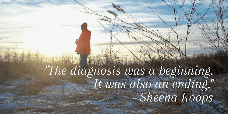 """The diagnosis was a beginning. It was also an ending."" - Sheena Koops"