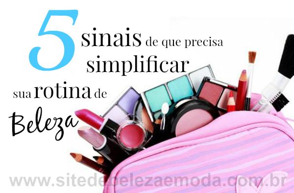 5 sinais de que precisa simplificar sua rotina de beleza