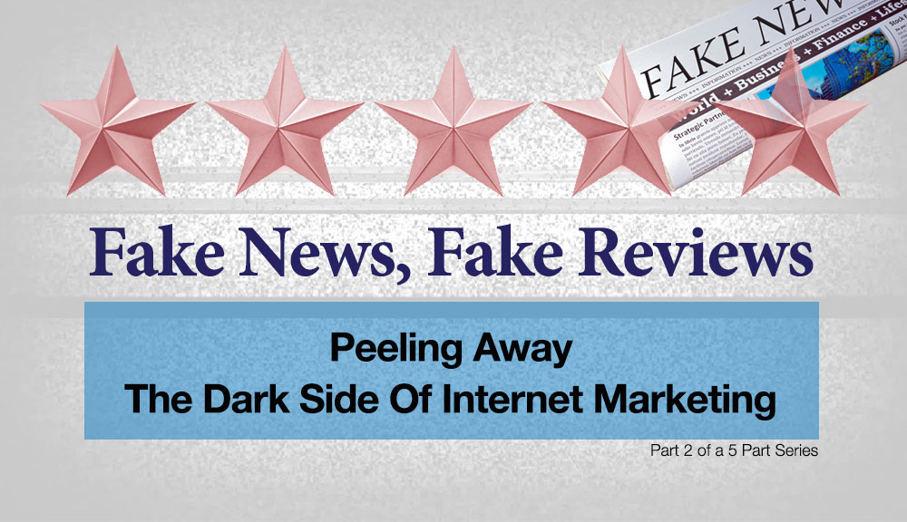Fake News, Fake Reviews: Peeling Away The Dark Side Of Internet Marketing