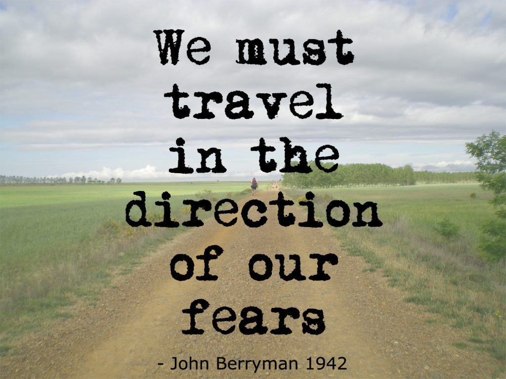 we must travel in the direction of our fears - john berryman quote 1942