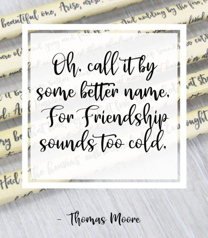 Oh, call it by some better name, For Friendship sounds too cold, Thomas Moore