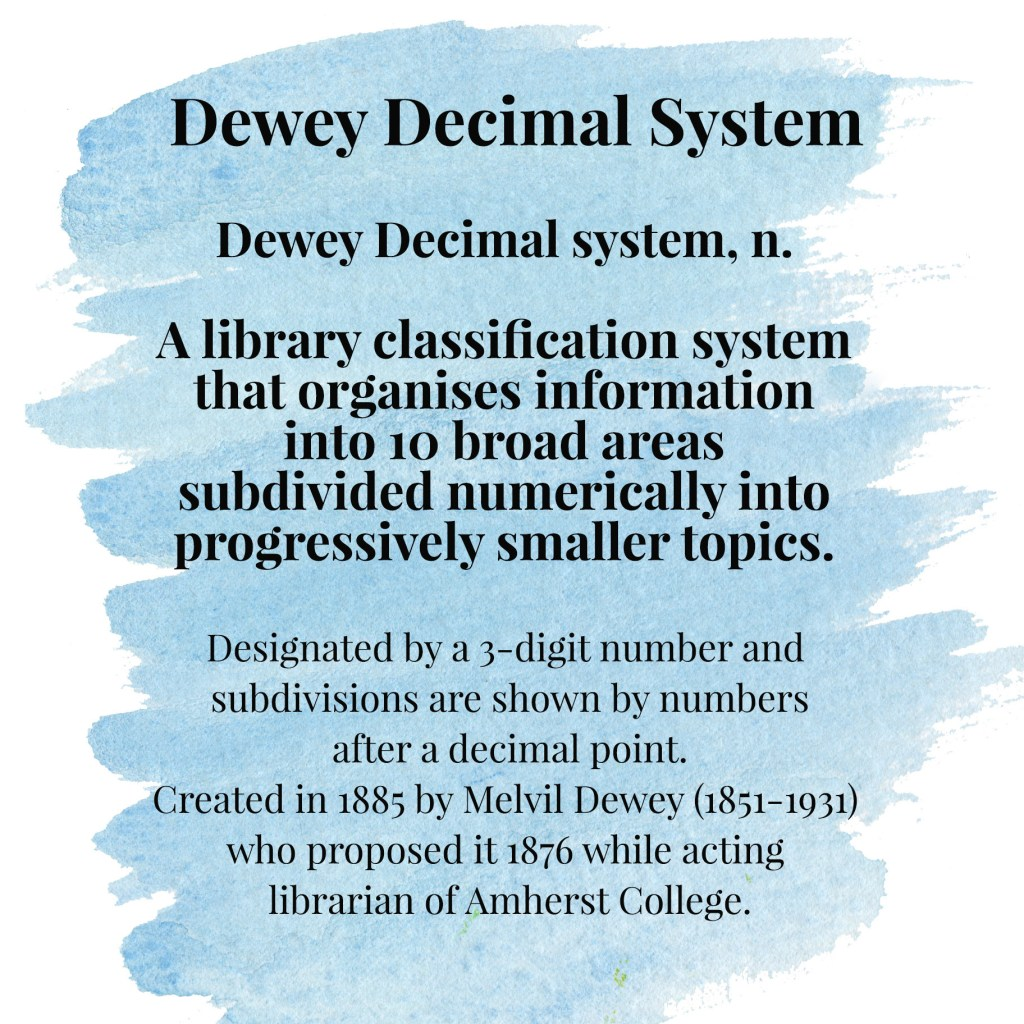 Dewey Decimal system, n. A library classification system that organises information into 10 broad areas subdivided numerically into progressively smaller topics. Designated by a 3-digit number and subdivisions are shown by numbers after a decimal point. Created in 1885 by Melvil Dewey (1851-1931) who proposed it 1876 while acting librarian of Amherst College.