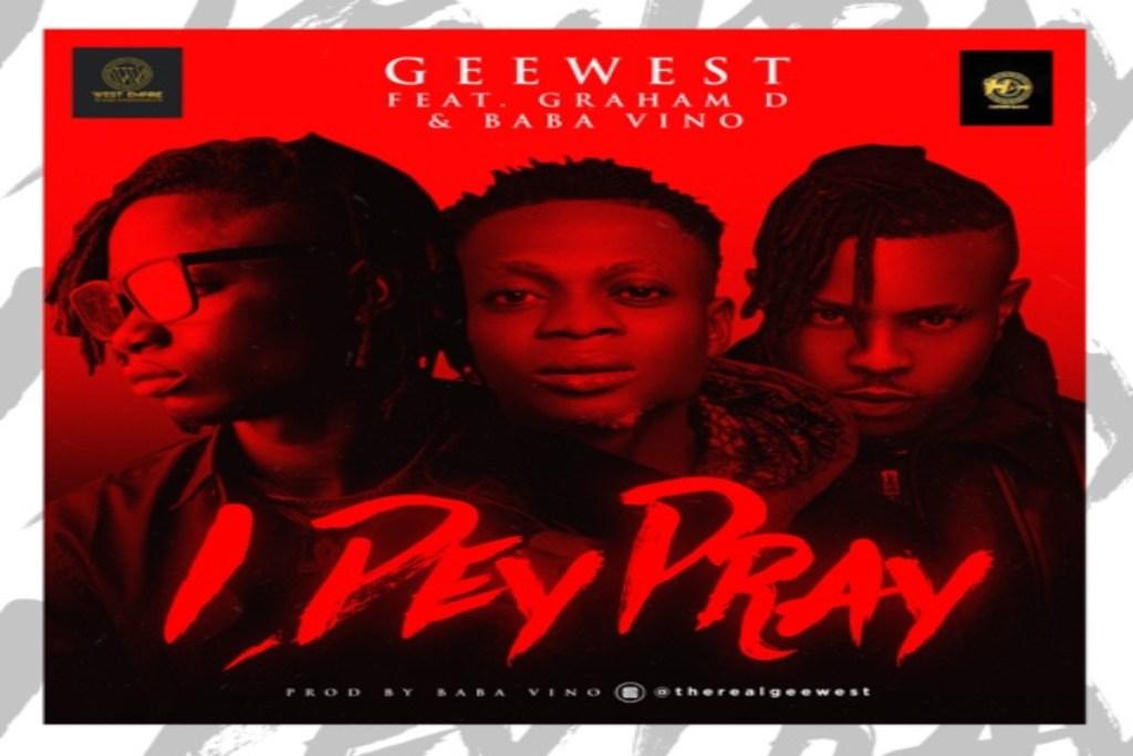 GeeWest I Dey Pray ft Baba Vino X Graham D