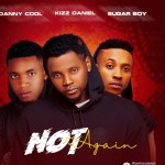Dannycool ft Kizz Daniel Sugarboy – Not Again (Mp3 Download)