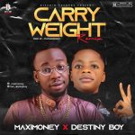 Maximoney Ft. Destiny Boy – Carry Weight Remix