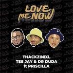 ThackzinDJ Love Me Now Ft. Tee Jay Dr Duda Priscilla mp3 download