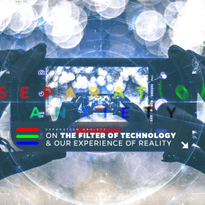 Issue.06: Separation Anxiety: On the Filter of Technology & Our Experience of Reality