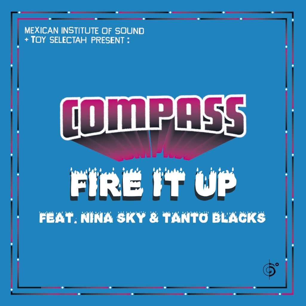Mexican Institute Of Sound + Toy Selectah Present: COMPASS – Fire It Up feat. Nina Sky & Tanto Blacks (REMIXES)