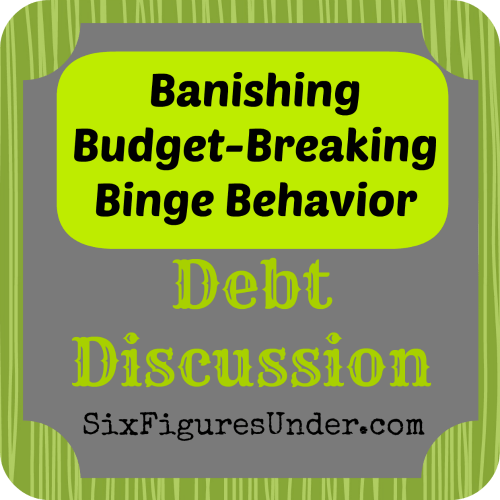 Banishing Budget-Breaking Binge Behavior.  A Debt Discussion at Six Figures Under.
