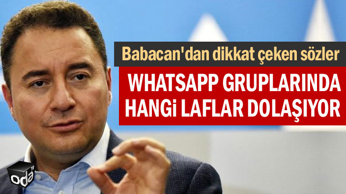 Babacan'dan dikkat çeken sözler... Whatsapp gruplarında hangi laflar dolyemekıyor