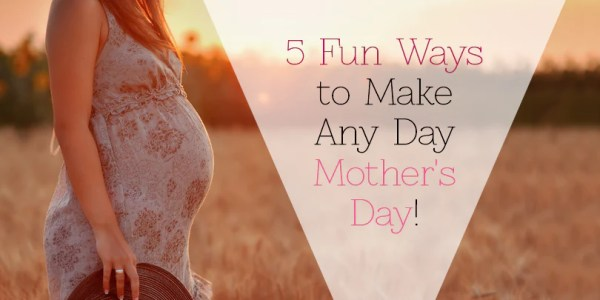 5 Fun Ways to Make Any Day Mother's Day!