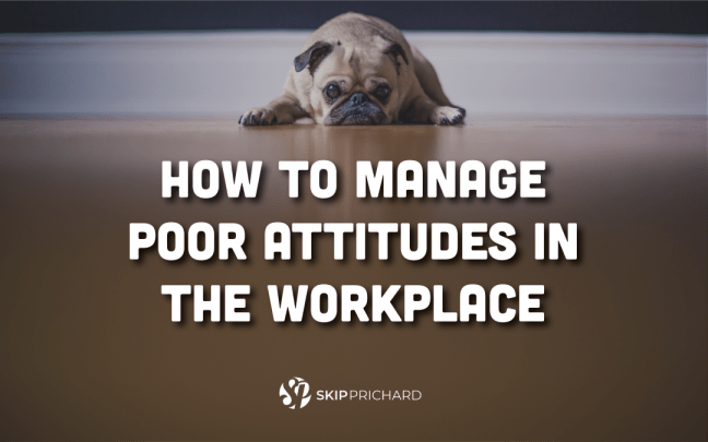 How to Manage Poor Attitudes in the Workplace